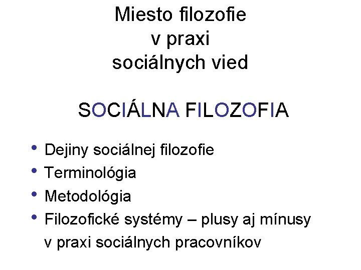 Miesto filozofie v praxi sociálnych vied SOCIÁLNA FILOZOFIA • Dejiny sociálnej filozofie • Terminológia