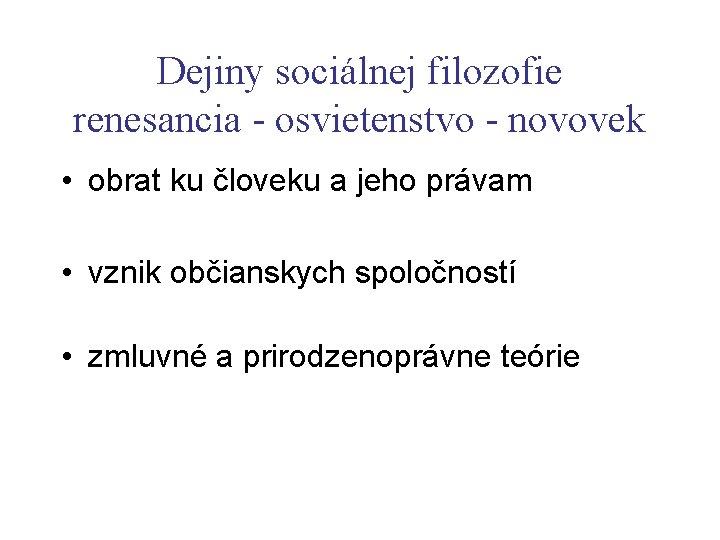 Dejiny sociálnej filozofie renesancia - osvietenstvo - novovek • obrat ku človeku a jeho