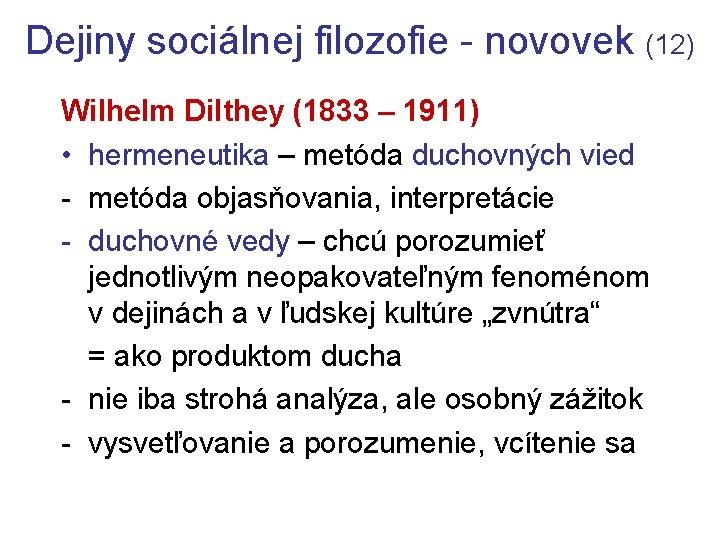 Dejiny sociálnej filozofie - novovek (12) Wilhelm Dilthey (1833 – 1911) • hermeneutika –