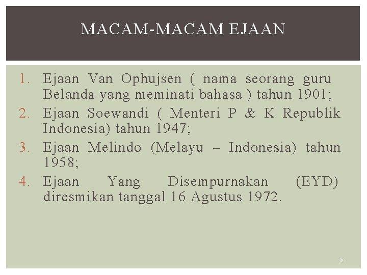 MACAM-MACAM EJAAN 1. Ejaan Van Ophujsen ( nama seorang guru Belanda yang meminati bahasa