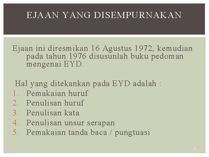 EJAAN YANG DISEMPURNAKAN Ejaan ini diresmikan 16 Agustus 1972, kemudian pada tahun 1976 disusunlah
