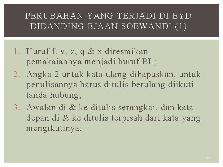 PERUBAHAN YANG TERJADI DI EYD DIBANDING EJAAN SOEWANDI (1) 1. Huruf f, v, z,