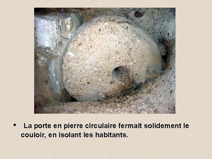 • La porte en pierre circulaire fermait solidement le couloir, en isolant les