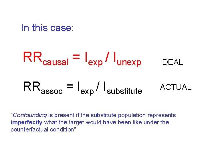In this case: RRcausal = Iexp / Iunexp IDEAL RRassoc = Iexp / Isubstitute