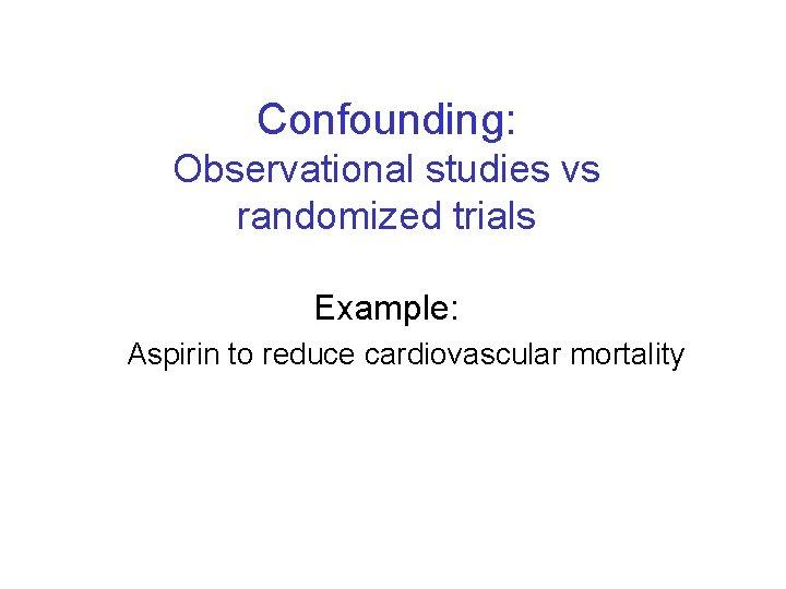 Confounding: Observational studies vs randomized trials Example: Aspirin to reduce cardiovascular mortality