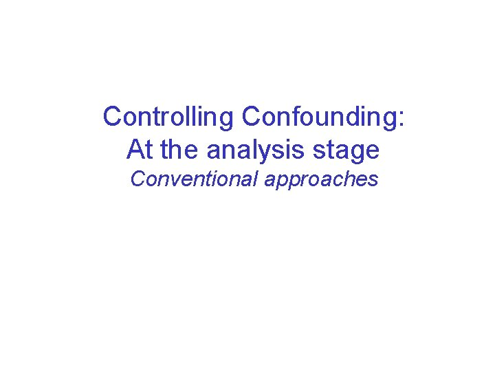 Controlling Confounding: At the analysis stage Conventional approaches