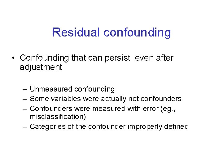Residual confounding • Confounding that can persist, even after adjustment – Unmeasured confounding –