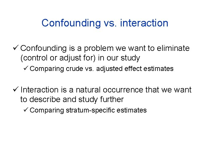 Confounding vs. interaction ü Confounding is a problem we want to eliminate (control or