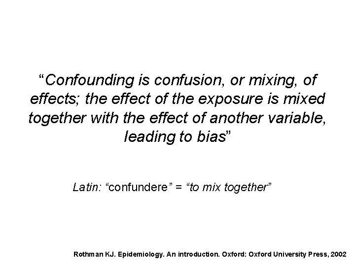 """""""Confounding is confusion, or mixing, of effects; the effect of the exposure is mixed"""