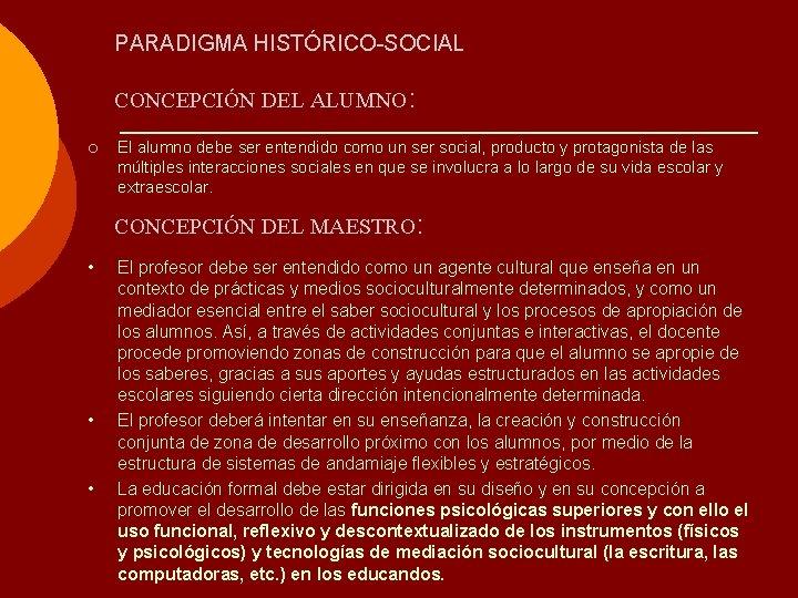 PARADIGMA HISTÓRICO-SOCIAL CONCEPCIÓN DEL ALUMNO: ¡ El alumno debe ser entendido como un ser