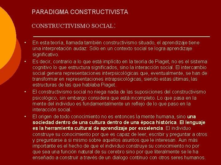 PARADIGMA CONSTRUCTIVISTA CONSTRUCTIVISMO SOCIAL: • • En esta teoría, llamada también constructivismo situado, el