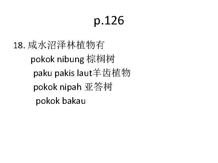 p. 126 18. 咸水沼泽林植物有 pokok nibung 棕榈树 paku pakis laut羊齿植物 pokok nipah 亚答树 pokok