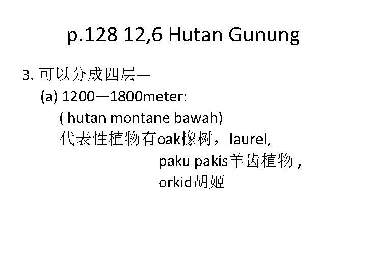 p. 128 12, 6 Hutan Gunung 3. 可以分成四层— (a) 1200— 1800 meter: ( hutan
