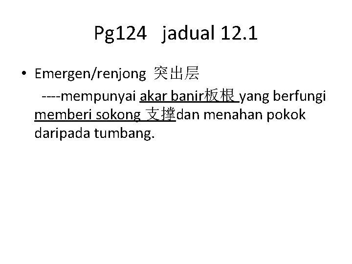 Pg 124 jadual 12. 1 • Emergen/renjong 突出层 ----mempunyai akar banir板根 yang berfungi memberi