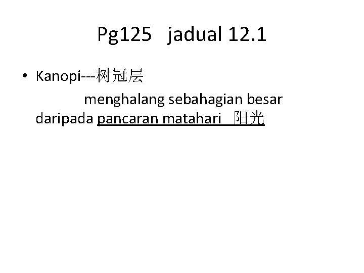 Pg 125 jadual 12. 1 • Kanopi---树冠层 menghalang sebahagian besar daripada pancaran matahari 阳光