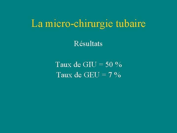 La micro-chirurgie tubaire Résultats Taux de GIU = 50 % Taux de GEU =