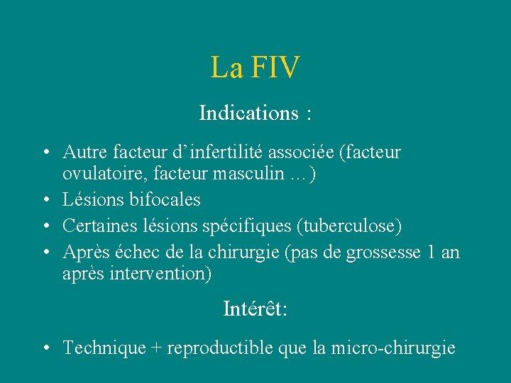 La FIV Indications : • Autre facteur d'infertilité associée (facteur ovulatoire, facteur masculin …)