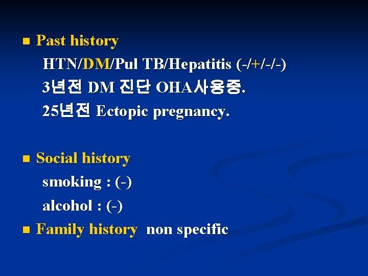 n Past history HTN/DM/Pul TB/Hepatitis (-/+/-/-) 3년전 DM 진단 OHA사용중. 25년전 Ectopic pregnancy. Social