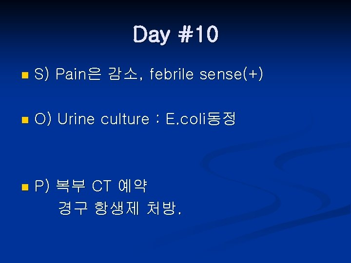 Day #10 n S) Pain은 감소, febrile sense(+) n O) Urine culture : E.