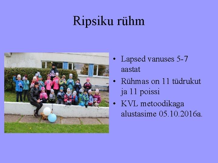 Ripsiku rühm • Lapsed vanuses 5 -7 aastat • Rühmas on 11 tüdrukut ja