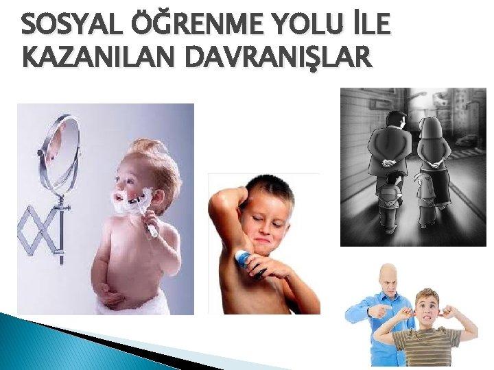 SOSYAL ÖĞRENME YOLU İLE KAZANILAN DAVRANIŞLAR