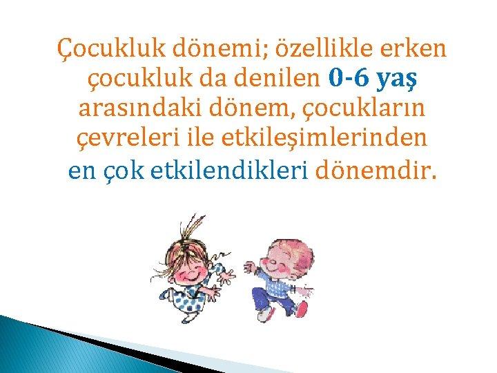 Çocukluk dönemi; özellikle erken çocukluk da denilen 0 -6 yaş arasındaki dönem, çocukların çevreleri