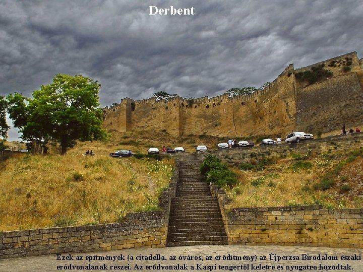 Derbent Ezek az építmények (a citadella, az óváros, az erődítmény) az Újperzsa Birodalom északi