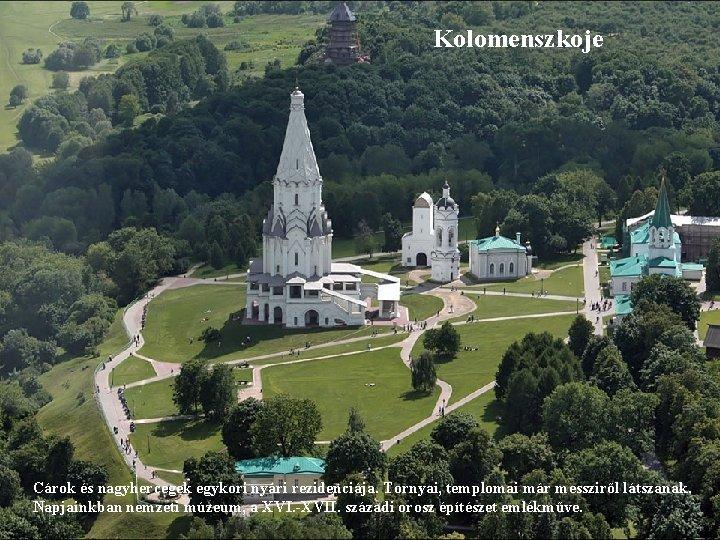 Kolomenszkoje Cárok és nagyhercegek egykori nyári rezidenciája. Tornyai, templomai már messziről látszanak. Napjainkban nemzeti