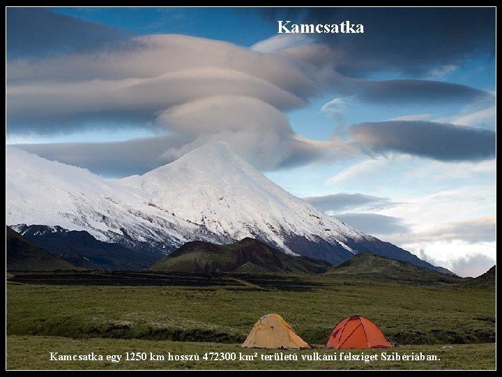 Kamcsatka egy 1250 km hosszú 472300 km² területű vulkáni félsziget Szibériában.