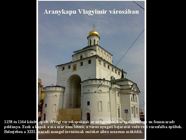 Aranykapu Vlagyimir városában 1158 és 1164 között épült. A régi városkapuknak ez az egyetlen,