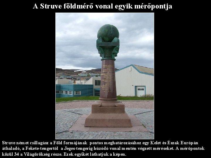 A Struve földmérő vonal egyik mérőpontja Struve német csillagász a Föld formájának pontos meghatározásához