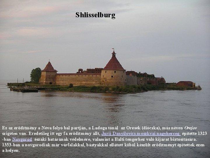 Shlisselburg Ez az erődítmény a Néva folyó bal partján, a Ladoga tónál az Oresek