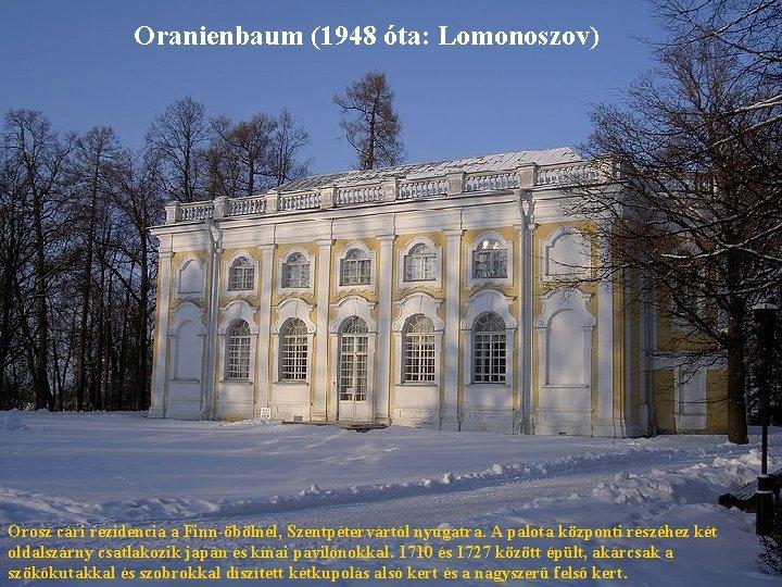 Oranienbaum (1948 óta: Lomonoszov) Orosz cári rezidencia a Finn-öbölnél, Szentpétervártól nyugatra. A palota központi