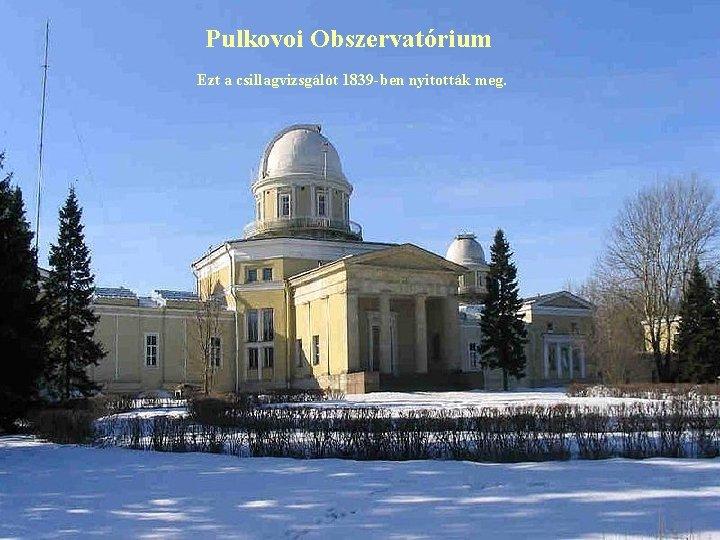 Pulkovoi Obszervatórium Ezt a csillagvizsgálót 1839 -ben nyitották meg.