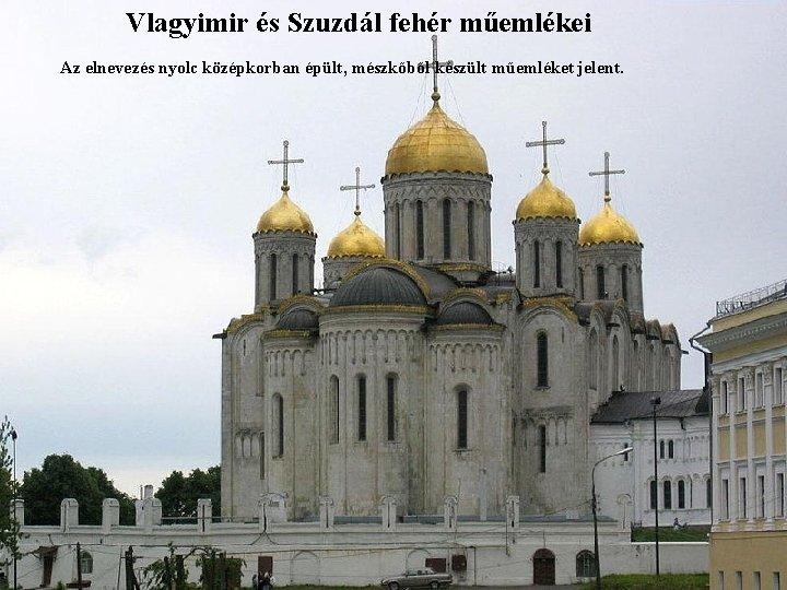Vlagyimir és Szuzdál fehér műemlékei Az elnevezés nyolc középkorban épült, mészkőből készült műemléket jelent.
