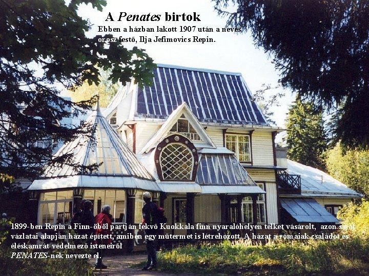 A Penates birtok Ebben a házban lakott 1907 után a neves orosz festő, Ilja
