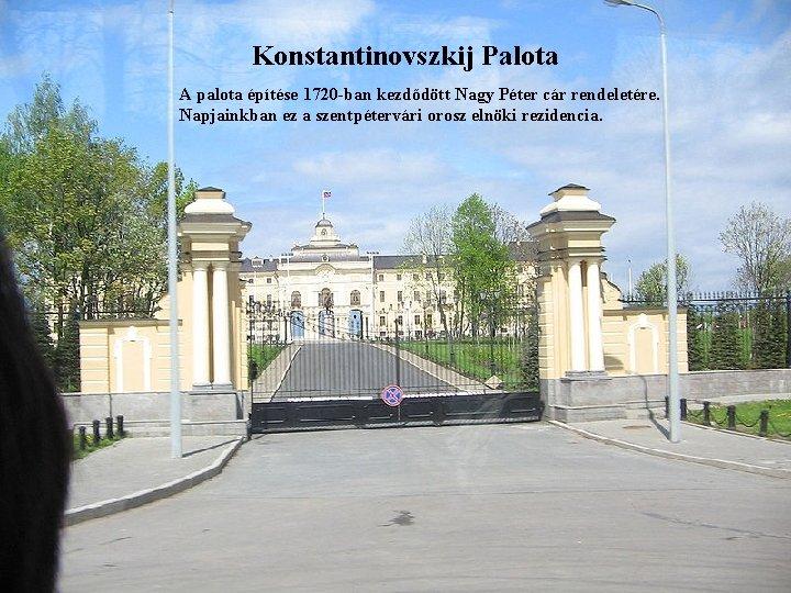 Konstantinovszkij Palota A palota építése 1720 -ban kezdődött Nagy Péter cár rendeletére. Napjainkban ez