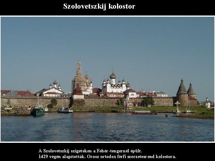 Szolovetszkij kolostor A Szolovetszkij szigeteken a Fehér-tengernél épült. 1429 végén alapították. Orosz ortodox férfi