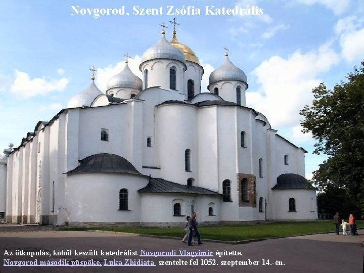 Novgorod, Szent Zsófia Katedrális Az ötkupolás, kőből készült katedrálist Novgorodi Vlagyimir építette. Novgorod második
