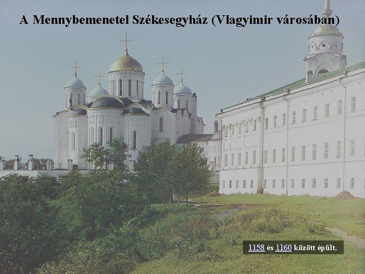 A Mennybemenetel Székesegyház (Vlagyimir városában) 1158 és 1160 között épült.