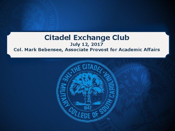 Citadel Exchange Club July 12, 2017 Col. Mark Bebensee, Associate Provost for Academic Affairs