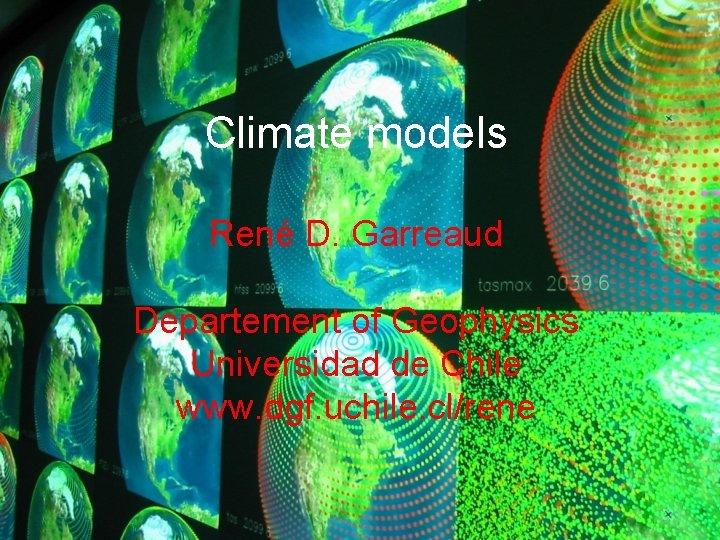 Climate models René D. Garreaud Departement of Geophysics Universidad de Chile www. dgf. uchile.