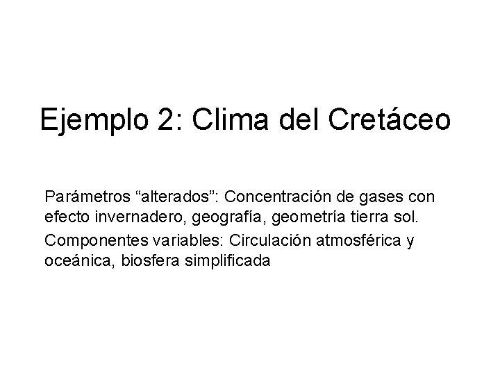 """Ejemplo 2: Clima del Cretáceo Parámetros """"alterados"""": Concentración de gases con efecto invernadero, geografía,"""