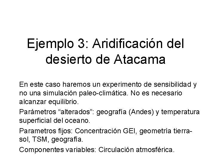 Ejemplo 3: Aridificación del desierto de Atacama En este caso haremos un experimento de