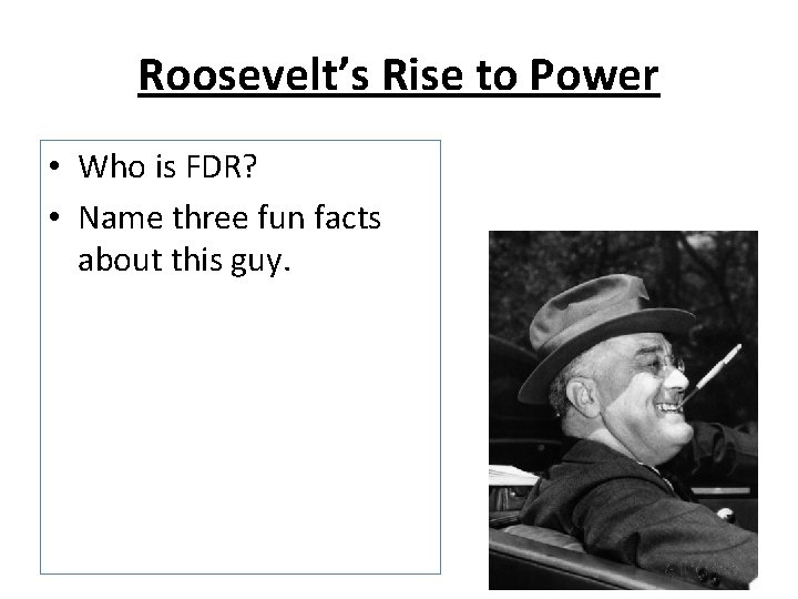Roosevelt's Rise to Power • Who is FDR? • Name three fun facts about