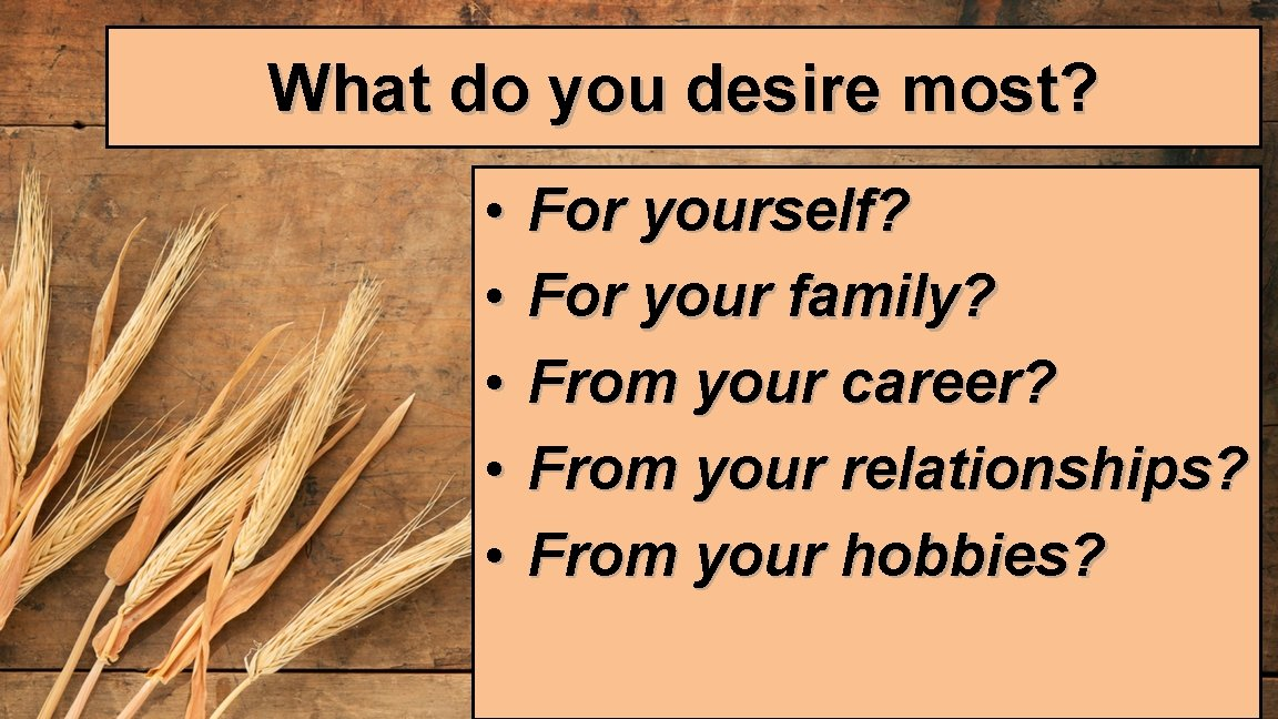 What do you desire most? • • • For yourself? For your family? From