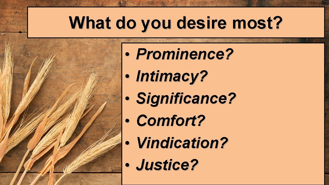 What do you desire most? • • • Prominence? Intimacy? Significance? Comfort? Vindication? Justice?