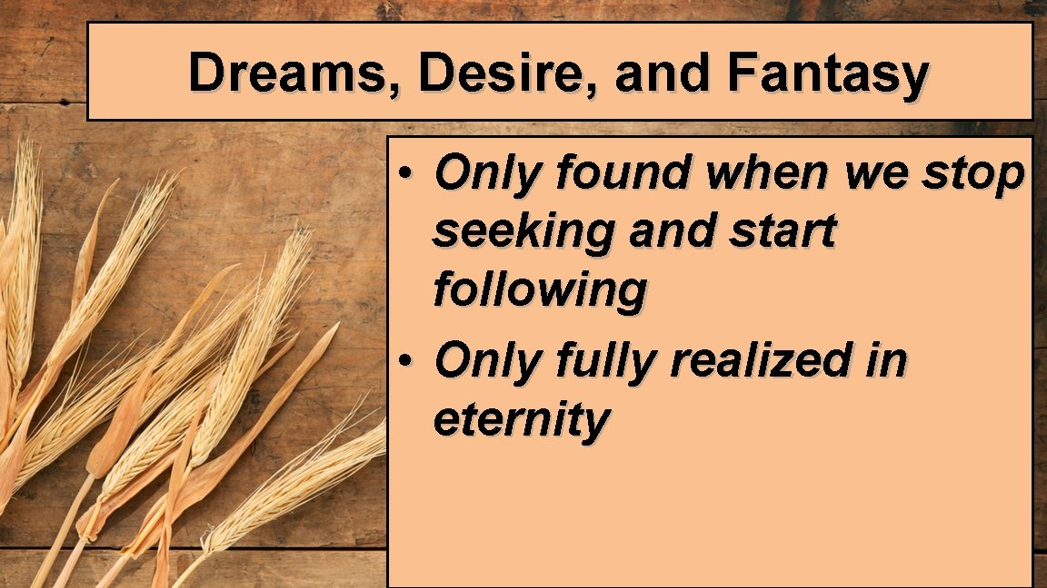 Dreams, Desire, and Fantasy • Only found when we stop seeking and start following