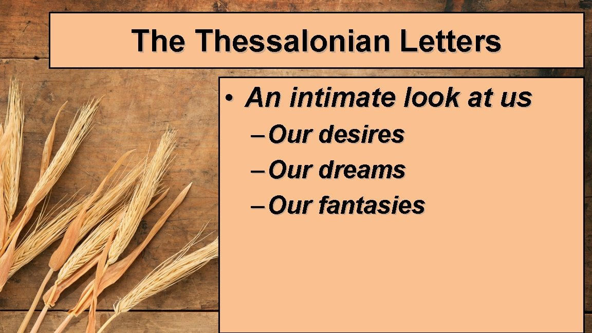 The Thessalonian Letters • An intimate look at us – Our desires – Our