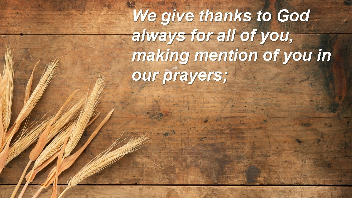 We give thanks to God always for all of you, making mention of you